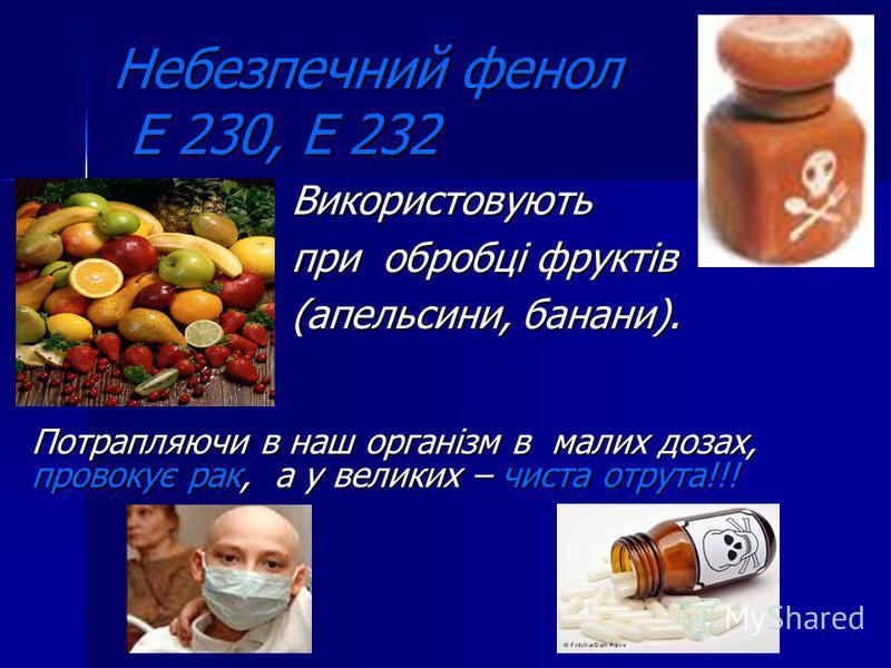 Небезпечний фенол Е 230, Е 232 Використовують при обробці фруктів (апельсини, банани). Потрапляючи в наш організм в малих дозах, провокує рак, а у великих – чиста отрута!!!