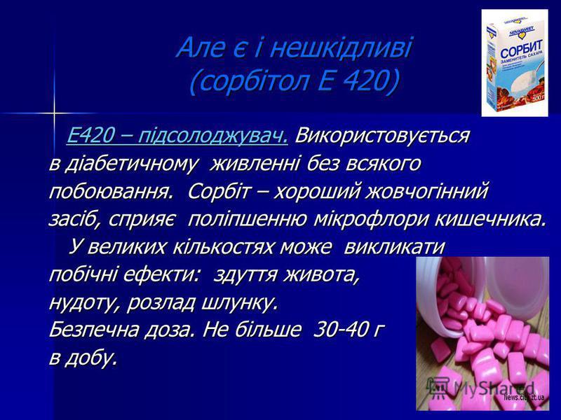 Але є і нешкідливі (сорбітол Е 420) Е420 – підсолоджувач. Використовується Е420 – підсолоджувач. Використовується в діабетичному живленні без всякого побоювання. Сорбіт – хороший жовчогінний засіб, сприяє поліпшенню мікрофлори кишечника. У великих кі