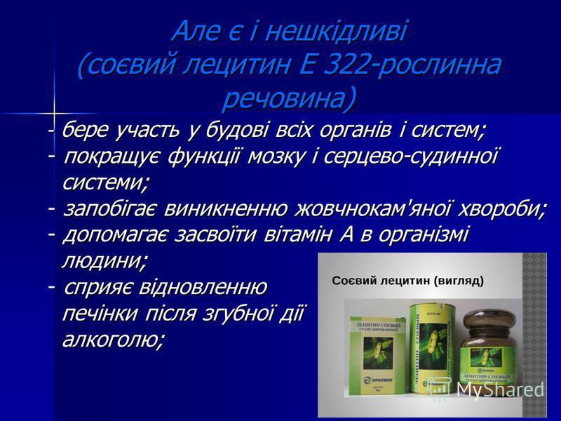 Але є і нешкідливі (соєвий лецитин Е 322-рослинна речовина) - бере участь у будові всіх органів і систем; - покращує функції мозку і серцево-судинної системи; системи; - запобігає виникненню жовчнокам'яної хвороби; - допомагає засвоїти вітамін А в ор