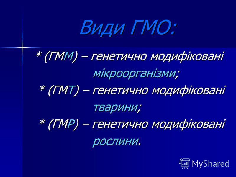 Види ГМО: * (ГММ) – генетично модифіковані * (ГММ) – генетично модифіковані мікроорганізми; мікроорганізми; * (ГМТ) – генетично модифіковані * (ГМТ) – генетично модифіковані тварини; тварини; * (ГМР) – генетично модифіковані * (ГМР) – генетично модиф