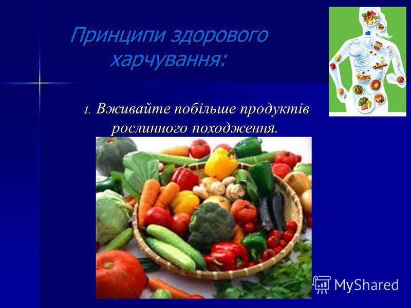 Принципи здорового харчування: 1. Вживайте побільше продуктів 1. Вживайте побільше продуктів рослинного походження.