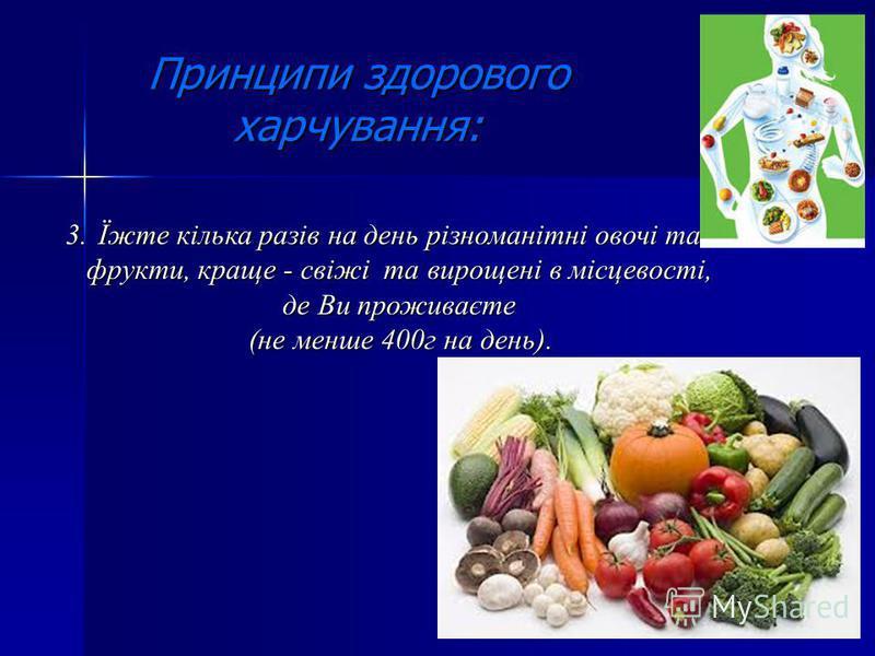 Принципи здорового харчування: 3.Їжте кілька разів на день різноманітні овочі та фрукти, краще - свіжі та вирощені в місцевості, де Ви проживаєте (не менше 400г на день). (не менше 400г на день).