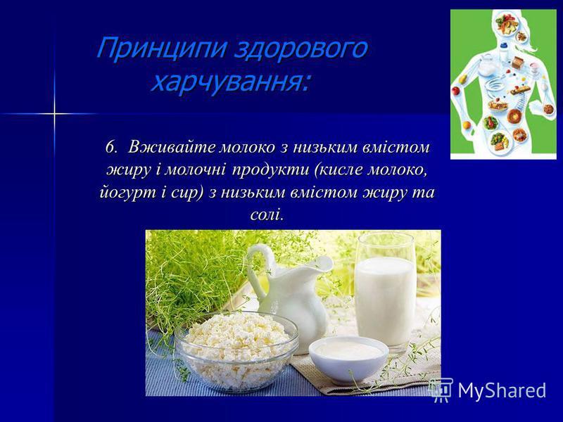 Принципи здорового харчування: 6. Вживайте молоко з низьким вмістом жиру і молочні продукти (кисле молоко, йогурт і сир) з низьким вмістом жиру та солі.