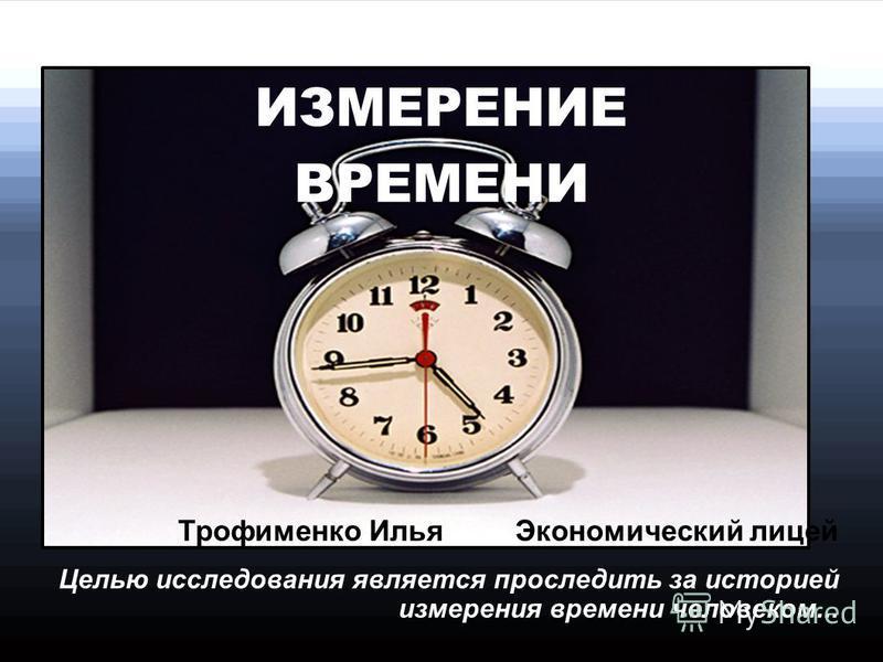 ИЗМЕРЕНИЕ ВРЕМЕНИ Трофименко Илья Экономический лицей Целью исследования является проследить за историей измерения времени человеком...