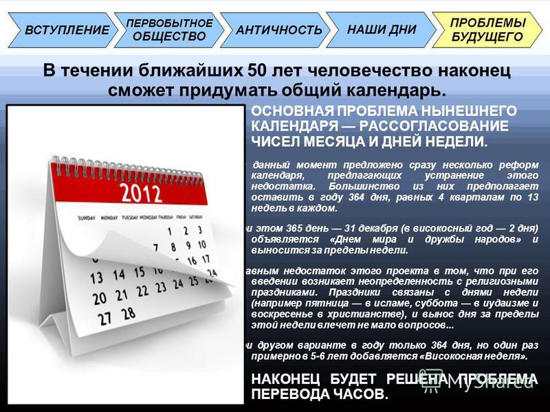 В течении ближайших 50 лет человечество наконец сможет придумать общий календарь. ВСТУПЛЕНИЕ АНТИЧНОСТЬ НАШИ ДНИ ПРОБЛЕМЫ БУДУЩЕГО ПЕРВОБЫТНОЕ ОБЩЕСТВО ОСНОВНАЯ ПРОБЛЕМА НЫНЕШНЕГО КАЛЕНДАРЯ РАССОГЛАСОВАНИЕ ЧИСЕЛ МЕСЯЦА И ДНЕЙ НЕДЕЛИ. На данный момент