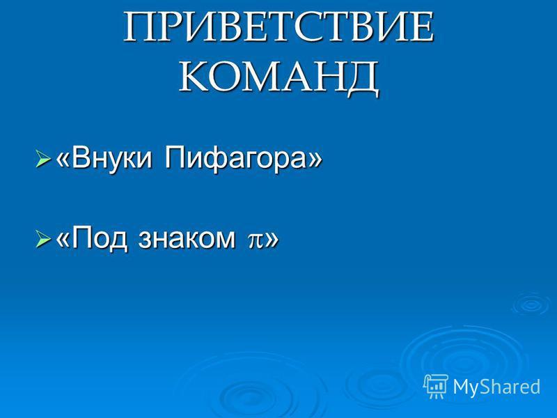 ПРИВЕТСТВИЕ КОМАНД «Внуки Пифагора» «Внуки Пифагора» «Под знаком » «Под знаком »