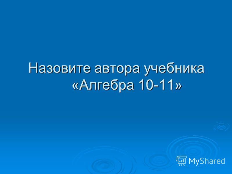 Назовите автора учебника «Алгебра 10-11»