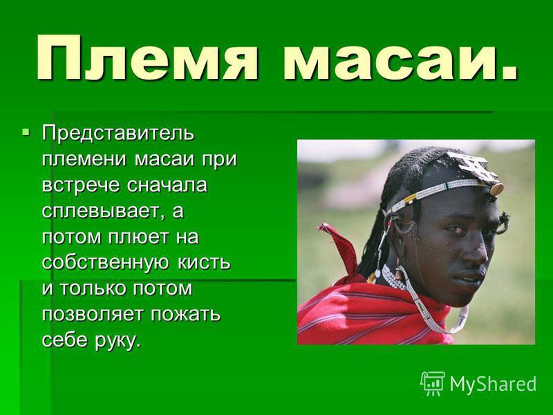 Племя масаи. Представитель племени масаи при встрече сначала сплевывает, а потом плюет на собственную кисть и только потом позволяет пожать себе руку. Представитель племени масаи при встрече сначала сплевывает, а потом плюет на собственную кисть и то