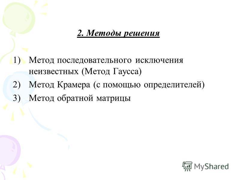 2. Методы решения 1)Метод последовательного исключения неизвестных (Метод Гаусса) 2)Метод Крамера (с помощью определителей) 3)Метод обратной матрицы