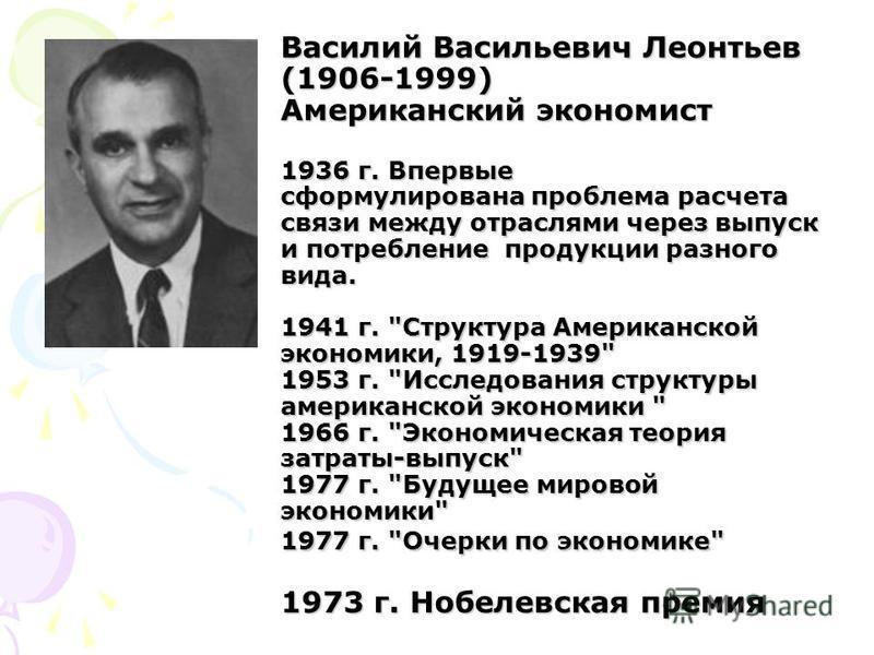 Василий Васильевич Леонтьев (1906-1999) Американский экономист 1936 г. Впервые сформулирована проблема расчета связи между отраслями через выпуск и потребление продукции разного вида. 1941 г.