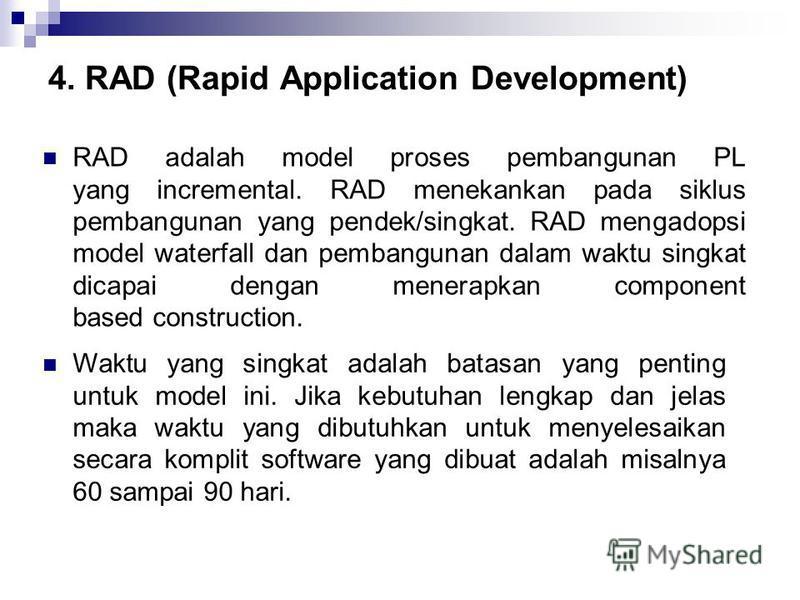 4. RAD (Rapid Application Development) RAD adalah model proses pembangunan PL yang incremental. RAD menekankan pada siklus pembangunan yang pendek/singkat. RAD mengadopsi model waterfall dan pembangunan dalam waktu singkat dicapai dengan menerapkan c