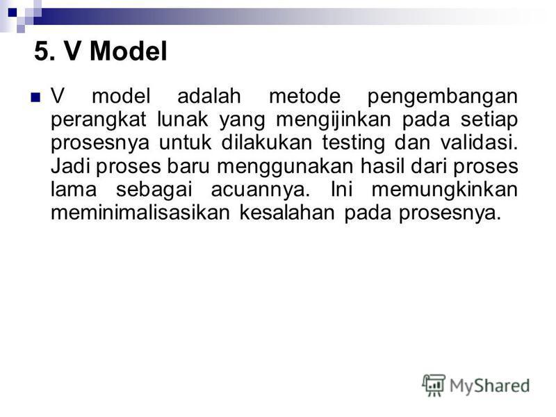 5. V Model V model adalah metode pengembangan perangkat lunak yang mengijinkan pada setiap prosesnya untuk dilakukan testing dan validasi. Jadi proses baru menggunakan hasil dari proses lama sebagai acuannya. Ini memungkinkan meminimalisasikan kesala