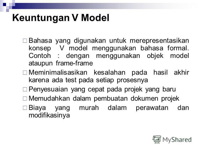 Keuntungan V Model Bahasa yang digunakan untuk merepresentasikan konsep V model menggunakan bahasa formal. Contoh : dengan menggunakan objek model ataupun frame-frame Meminimalisasikan kesalahan pada hasil akhir karena ada test pada setiap prosesnya