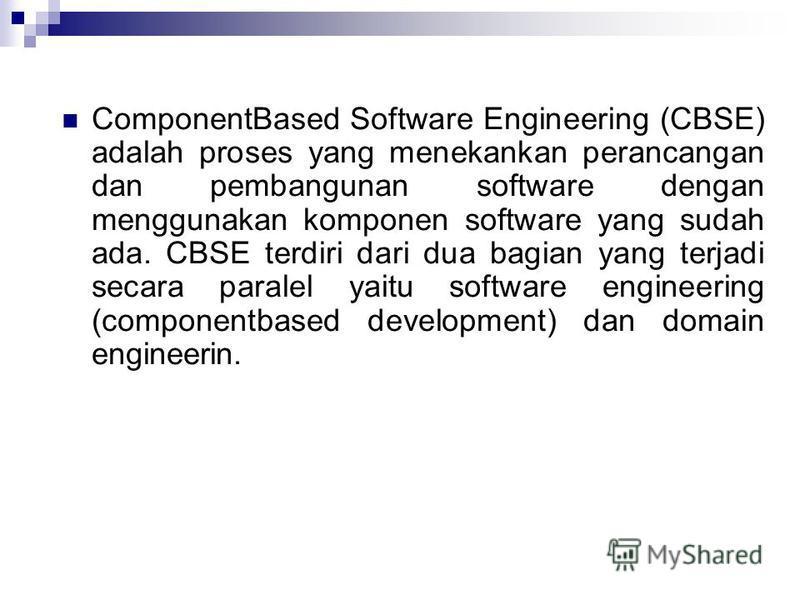 ComponentBased Software Engineering (CBSE) adalah proses yang menekankan perancangan dan pembangunan software dengan menggunakan komponen software yang sudah ada. CBSE terdiri dari dua bagian yang terjadi secara paralel yaitu software engineering (c