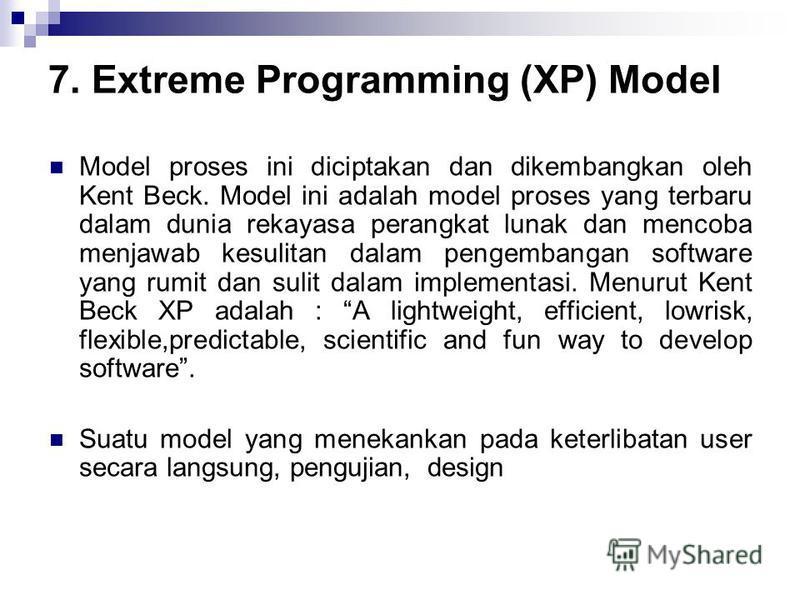 7. Extreme Programming (XP) Model Model proses ini diciptakan dan dikembangkan oleh Kent Beck. Model ini adalah model proses yang terbaru dalam dunia rekayasa perangkat lunak dan mencoba menjawab kesulitan dalam pengembangan software yang rumit dan s