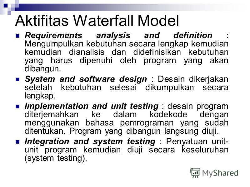 Aktifitas Waterfall Model Requirements analysis and definition : Mengumpulkan kebutuhan secara lengkap kemudian kemudian dianalisis dan didefinisikan kebutuhan yang harus dipenuhi oleh program yang akan dibangun. System and software design : Desain d