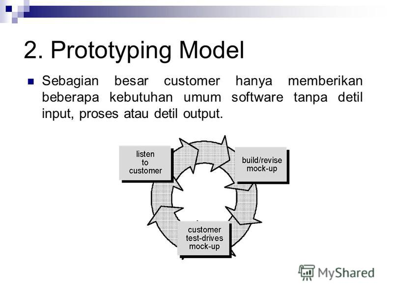 2. Prototyping Model Sebagian besar customer hanya memberikan beberapa kebutuhan umum software tanpa detil input, proses atau detil output.