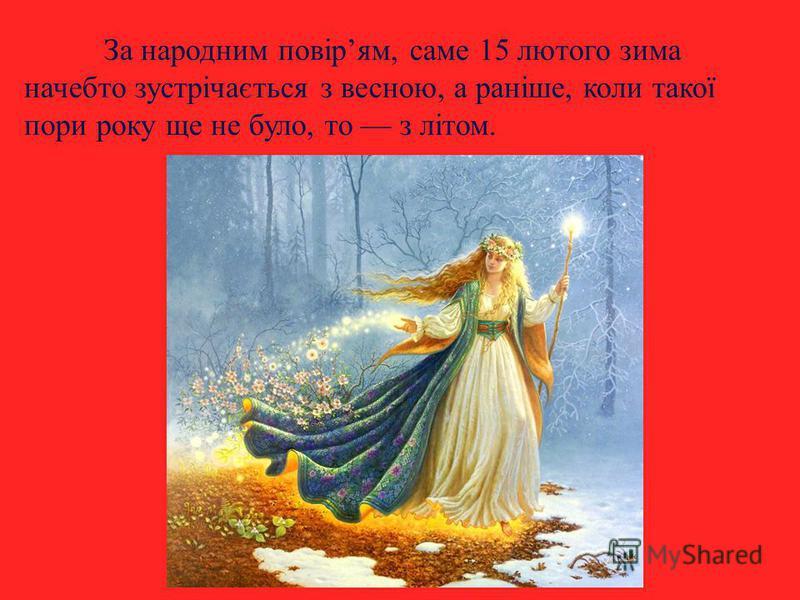 За народним повірям, саме 15 лютого зима начебто зустрічається з весною, а раніше, коли такої пори року ще не було, то з літом.