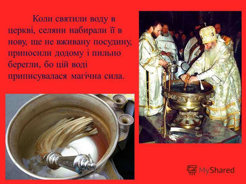 Коли святили воду в церкві, селяни набирали її в нову, ще не вживану посудину, приносили додому і пильно берегли, бо цій воді приписувалася магічна сила.