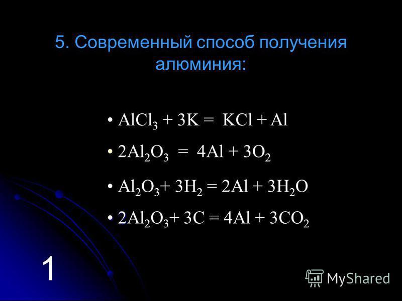 5. Современный способ получения алюминия: Аl 2 O 3 + 3H 2 = 2Al + 3H 2 O АlCl 3 + 3K = KCl + Al 2Аl 2 O 3 = 4Al + 3O 2 2 2 2 2Аl 2 O 3 + 3C = 4Al + 3CO 2 1
