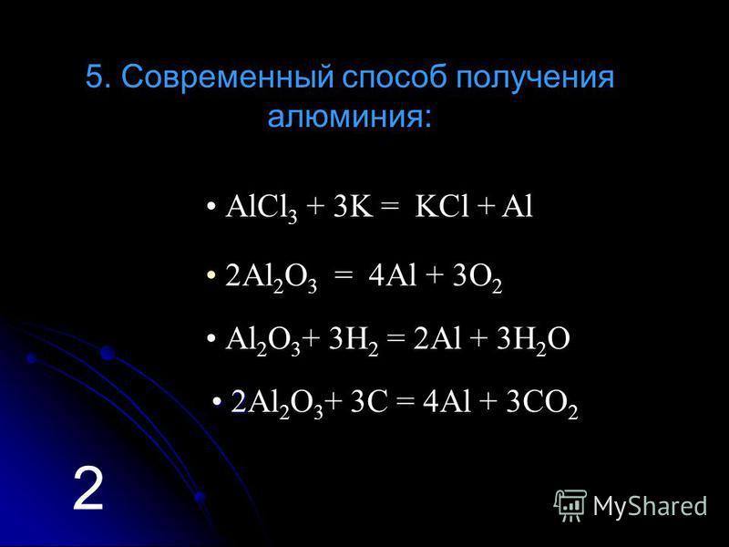 5. Современный способ получения алюминия: Аl 2 O 3 + 3H 2 = 2Al + 3H 2 O АlCl 3 + 3K = KCl + Al 2Аl 2 O 3 = 4Al + 3O 2 2 2 2 2Аl 2 O 3 + 3C = 4Al + 3CO 2 2