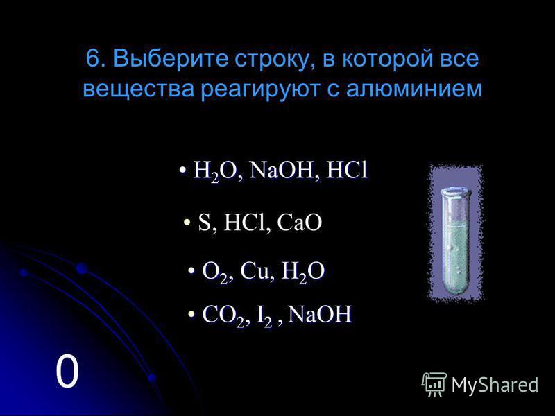 6. Выберите строку, в которой все вещества реагируют с алюминием S, HCl, CaO H H H H 2222 OOOO,,,, N N N N aaaa OOOO HHHH,,,, H H H H CCCC llll О О О О 2222,,,, C C C C uuuu,,,, H H H H 2222 OOOO C C C C OOOO 2222,,,, I I I I 2222,,,, N N N N aaaa OO