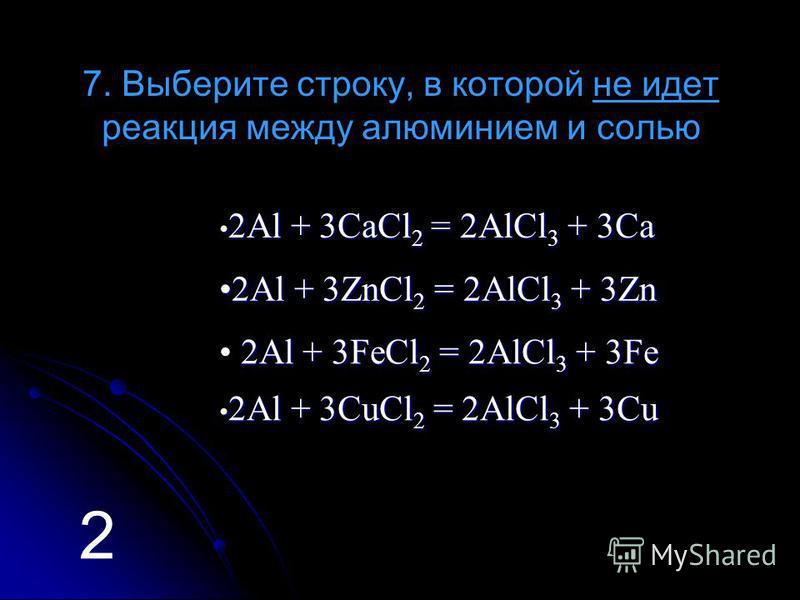 7. Выберите строку, в которой не идет реакция между алюминием и солью 2 АААА llll + + + + 3 3 3 3 CCCC aaaa CCCC llll 2222 = = = = 2 2 2 2 AAAA llll CCCC llll 3333 + + + + 3 3 3 3 CCCC aaaa 2 АААА llll + + + + 3 3 3 3 ZZZZ nnnn CCCC llll 2222 = = = =