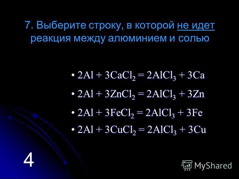 7. Выберите строку, в которой не идет реакция между алюминием и солью 2 2 2 2 АААА llll + + + + 3 3 3 3 CCCC aaaa CCCC llll 2222 = = = = 2 2 2 2 AAAA llll CCCC llll 3333 + + + + 3 3 3 3 CCCC aaaa 2 2 2 2 АААА llll + + + + 3 3 3 3 ZZZZ nnnn CCCC llll
