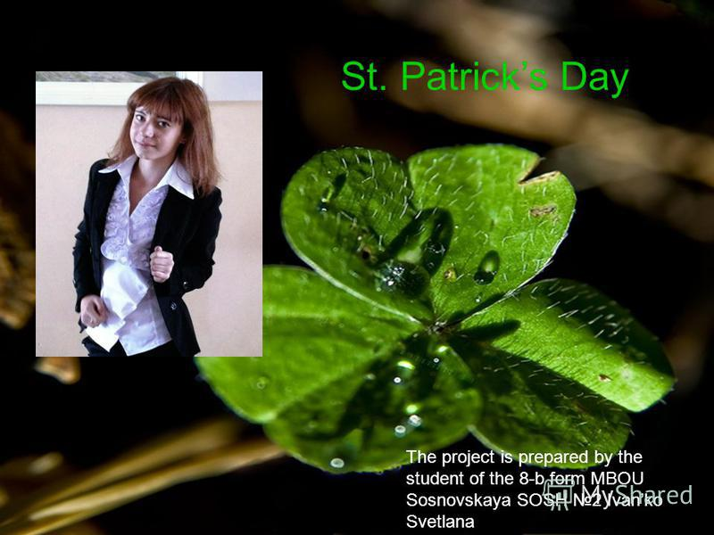The project is prepared by the student of the 8-b form MBOU Sosnovskaya SOSH 2 Ivanko Svetlana St. Patricks Day