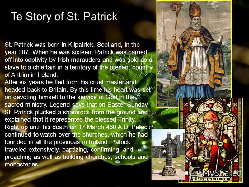 Te Story of St. Patrick St. Patrick was born in Kilpatrick, Scotland, in the year 387. When he was sixteen, Patrick was carried off into captivity by Irish marauders and was sold as a slave to a chieftain in a territory of the present country of Antr