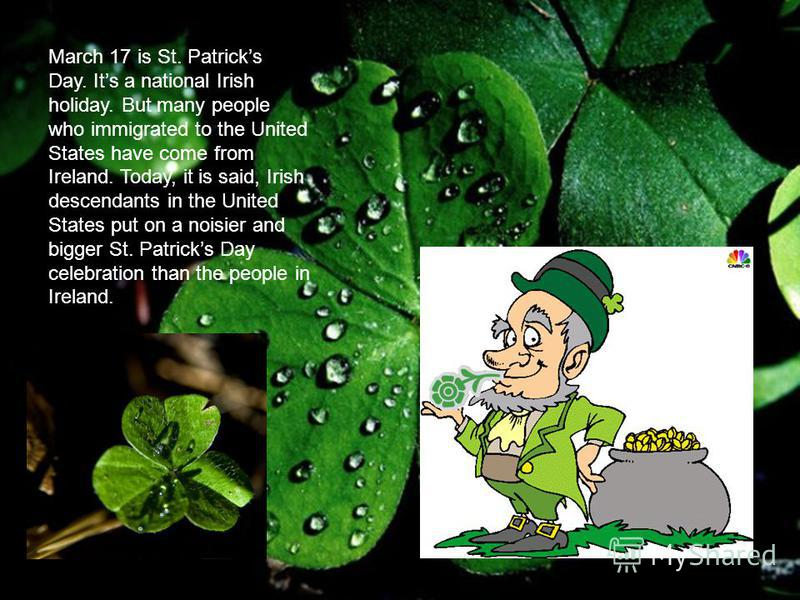 March 17 is St. Patricks Day. Its a national Irish holiday. But many people who immigrated to the United States have come from Ireland. Today, it is said, Irish descendants in the United States put on a noisier and bigger St. Patricks Day celebration