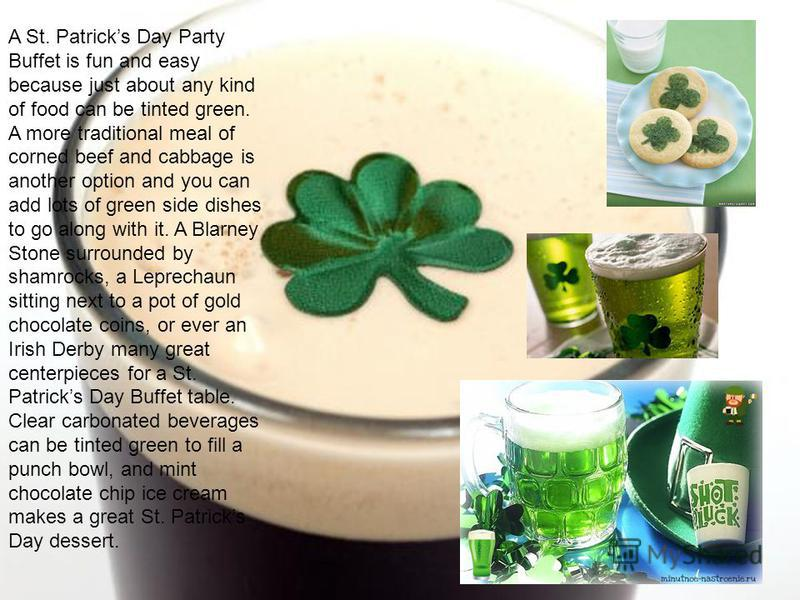 A St. Patricks Day Party Buffet is fun and easy because just about any kind of food can be tinted green. A more traditional meal of corned beef and cabbage is another option and you can add lots of green side dishes to go along with it. A Blarney Sto