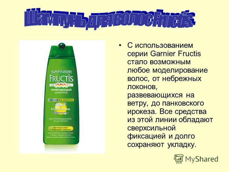 С использованием серии Garnier Fructis стало возможным любое моделирование волос, от небрежных локонов, развевающихся на ветру, до банковского ирокеза. Все средства из этой линии обладают сверхсильной фиксацией и долго сохраняют укладку.