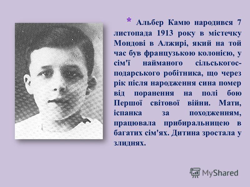 * Альбер Камю народився 7 листопада 1913 року в містечку Мондові в Алжирі, який на той час був французькою колонією, у сім ' ї найманого сільськогос - подарського робітника, що через рік після народження сина помер від поранення на полі бою Першої св