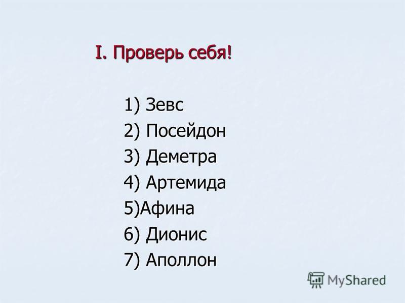 I. Проверь себя! 1) Зевс 2) Посейдон 3) Деметра 4) Артемида 5)Афина 6) Дионис 7) Аполлон