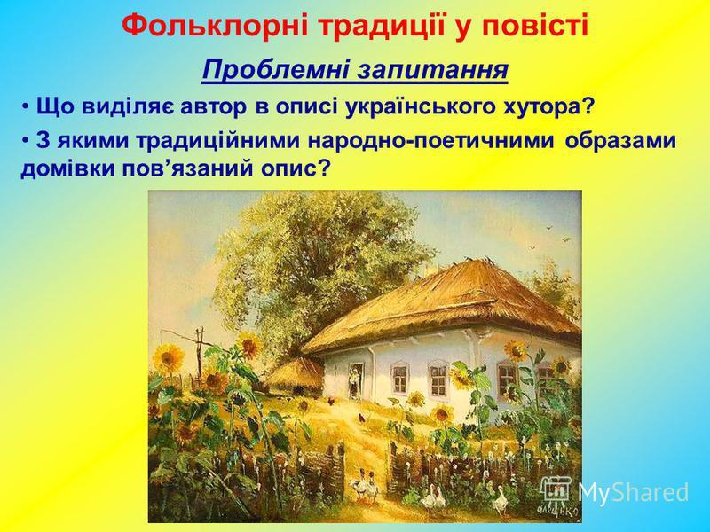 Фольклорні традиції у повісті Проблемні запитання Що виділяє автор в описі українського хутора? З якими традиційними народно-поетичними образами домівки повязаний опис?