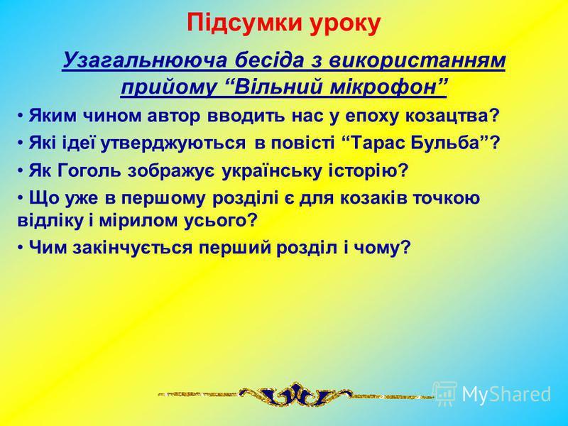 Підсумки уроку Узагальнююча бесіда з використанням прийому Вільний мікрофон Яким чином автор вводить нас у епоху козацтва? Які ідеї утверджуються в повісті Тарас Бульба? Як Гоголь зображує українську історію? Що уже в першому розділі є для козаків то