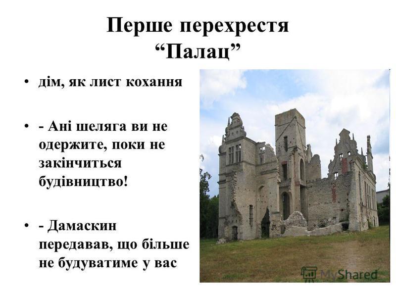 Перше перехрестя Палац дім, як лист кохання - Ані шеляга ви не одержите, поки не закінчиться будівництво! - Дамаскин передавав, що більше не будуватиме у вас