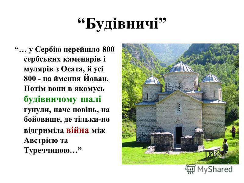 Будівничі … у Сербію перейшло 800 сербських каменярів і мулярів з Осата, й усі 800 - на ймення Йован. Потім вони в якомусь будівничому шалі гунули, наче повінь, на бойовище, де тільки-но відгриміла війна між Австрією та Туреччиною…