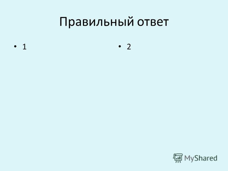 Правильный ответ 1 2