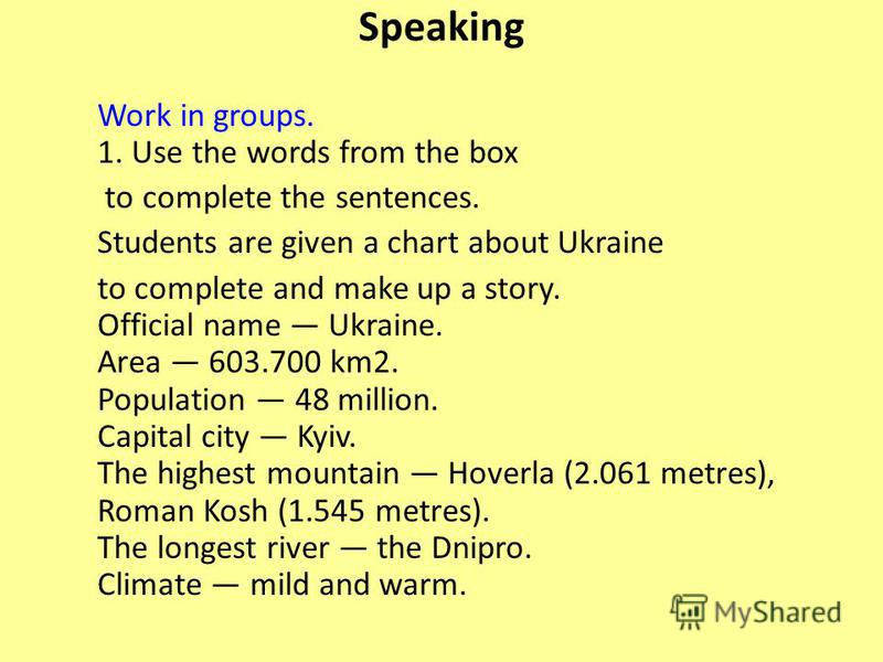 Speaking Work in groups. 1. Use the words from the box to complete the sentences. Students are given a chart about Ukraine to complete and make up a story. Official name Ukraine. Area 603.700 km2. Population 48 million. Capital city Kyiv. The highest