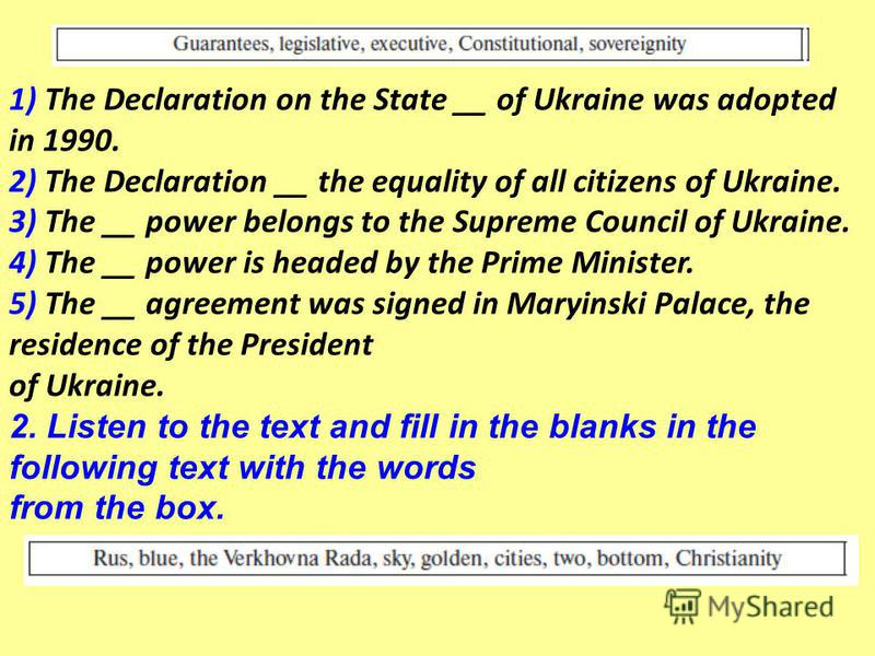 1) The Declaration on the State __ of Ukraine was adopted in 1990. 2) The Declaration __ the equality of all citizens of Ukraine. 3) The __ power belongs to the Supreme Council of Ukraine. 4) The __ power is headed by the Prime Minister. 5) The __ ag