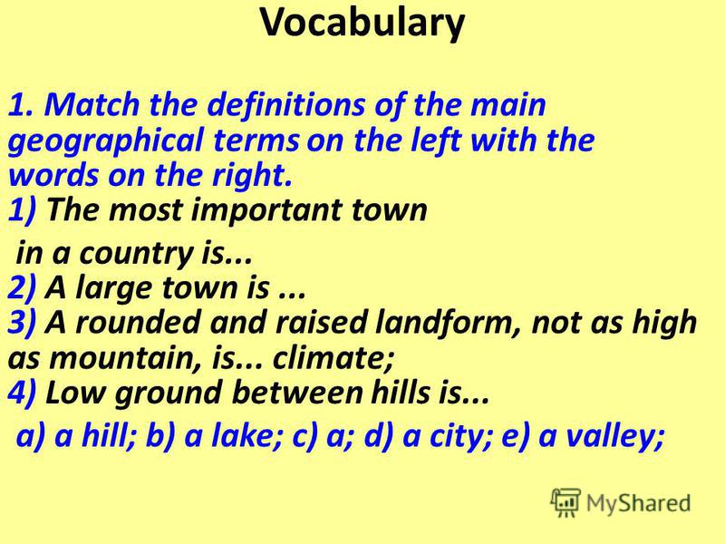 Vocabulary 1. Match the definitions of the main geographical terms on the left with the words on the right. 1) The most important town in a country is... 2) A large town is... 3) A rounded and raised landform, not as high as mountain, is... climate;