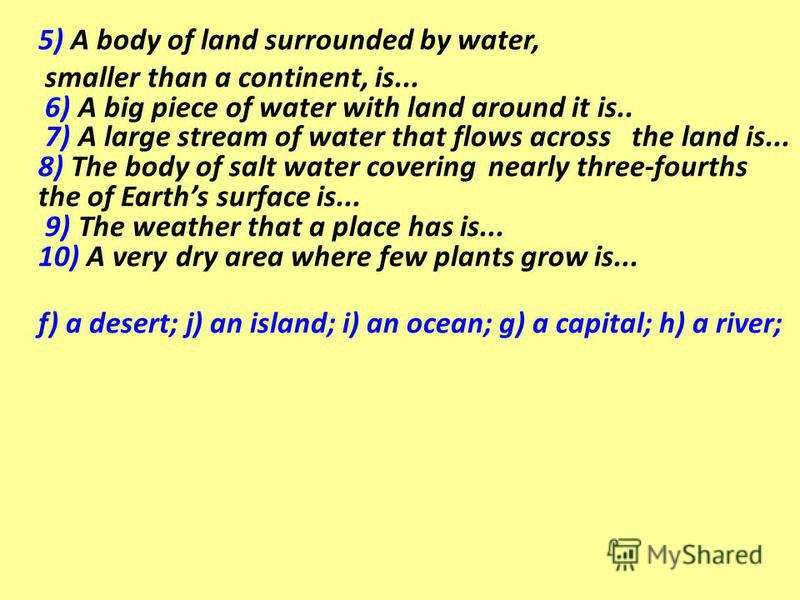 5) A body of land surrounded by water, smaller than a continent, is... 6) A big piece of water with land around it is.. 7) A large stream of water that flows across the land is... 8) The body of salt water covering nearly three-fourths the of Earths
