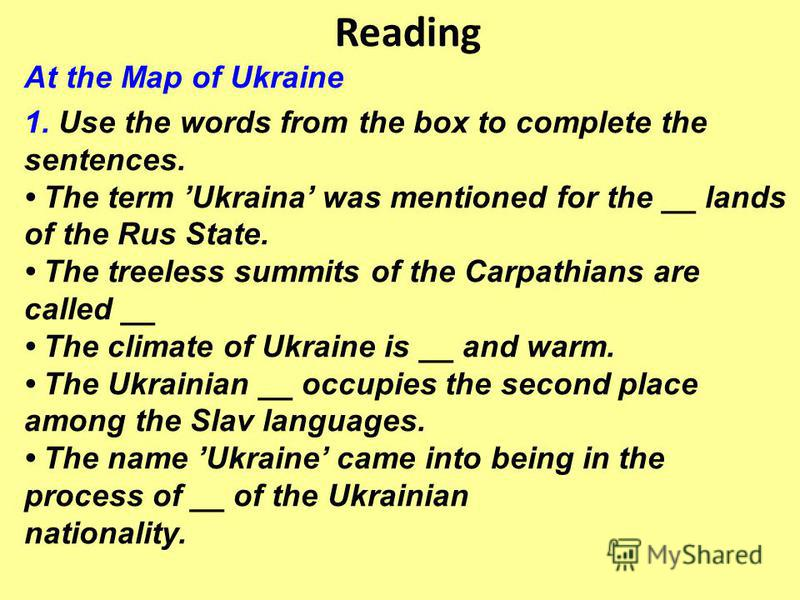 Reading At the Map of Ukraine 1. Use the words from the box to complete the sentences. The term Ukraina was mentioned for the __ lands of the Rus State. The treeless summits of the Carpathians are called __ The climate of Ukraine is __ and warm. The