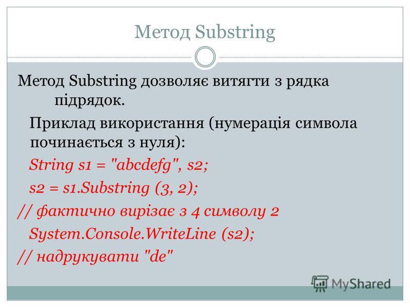 Метод Substring Метод Substring дозволяє витягти з рядка підрядок. Приклад використання (нумерація символа починається з нуля): String s1 =