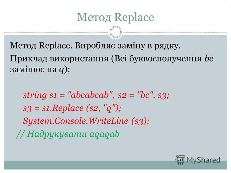 Метод Replace Метод Replace. Виробляє заміну в рядку. Приклад використання (Всі буквосполучення bc замінює на q): string s1 = abcabcab, s2 = bc, s3; s3 = s1.Replace (s2, q); System.Console.WriteLine (s3); // Надрукувати aqaqab