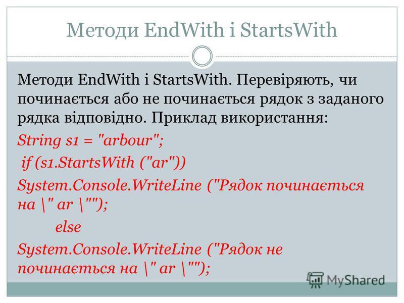 Методи EndWith і StartsWith Методи EndWith і StartsWith. Перевіряють, чи починається або не починається рядок з заданого рядка відповідно. Приклад використання: String s1 =