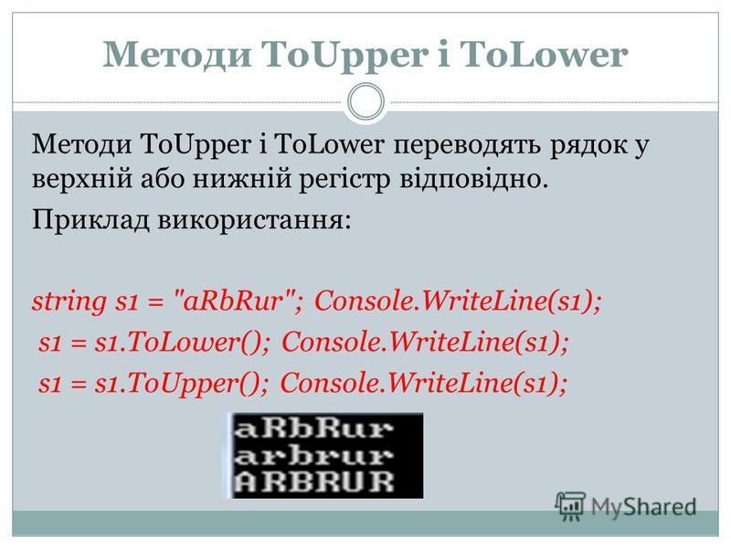 Методи ToUpper і ToLower Методи ToUpper і ToLower переводять рядок у верхній або нижній регістр відповідно. Приклад використання: string s1 =