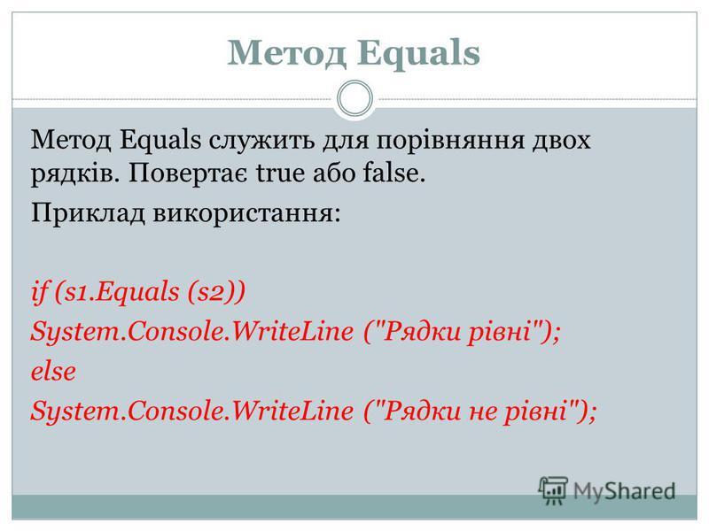 Метод Equals Метод Equals служить для порівняння двох рядків. Повертає true або false. Приклад використання: if (s1.Equals (s2)) System.Console.WriteLine (Рядки рівні); else System.Console.WriteLine (Рядки не рівні);